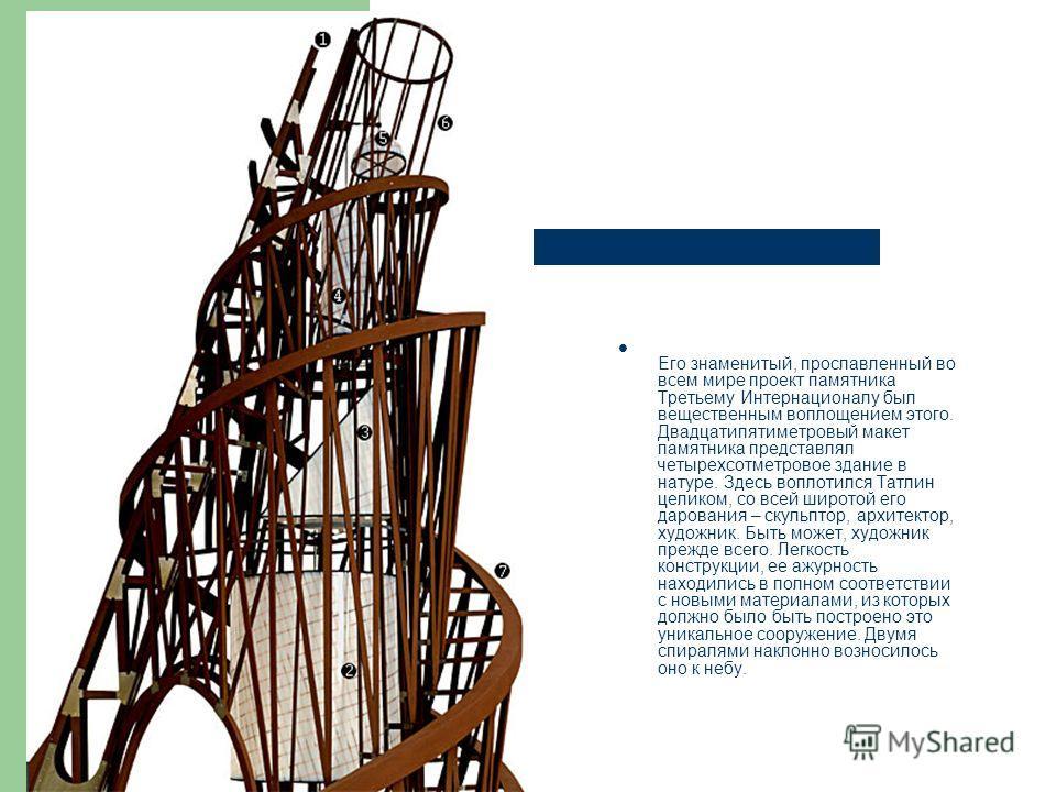 Его знаменитый, прославленный во всем мире проект памятника Третьему Интернационалу был вещественным воплощением этого. Двадцатипятиметровый макет памятника представлял четырехсотметровое здание в натуре. Здесь воплотился Татлин целиком, со всей широ