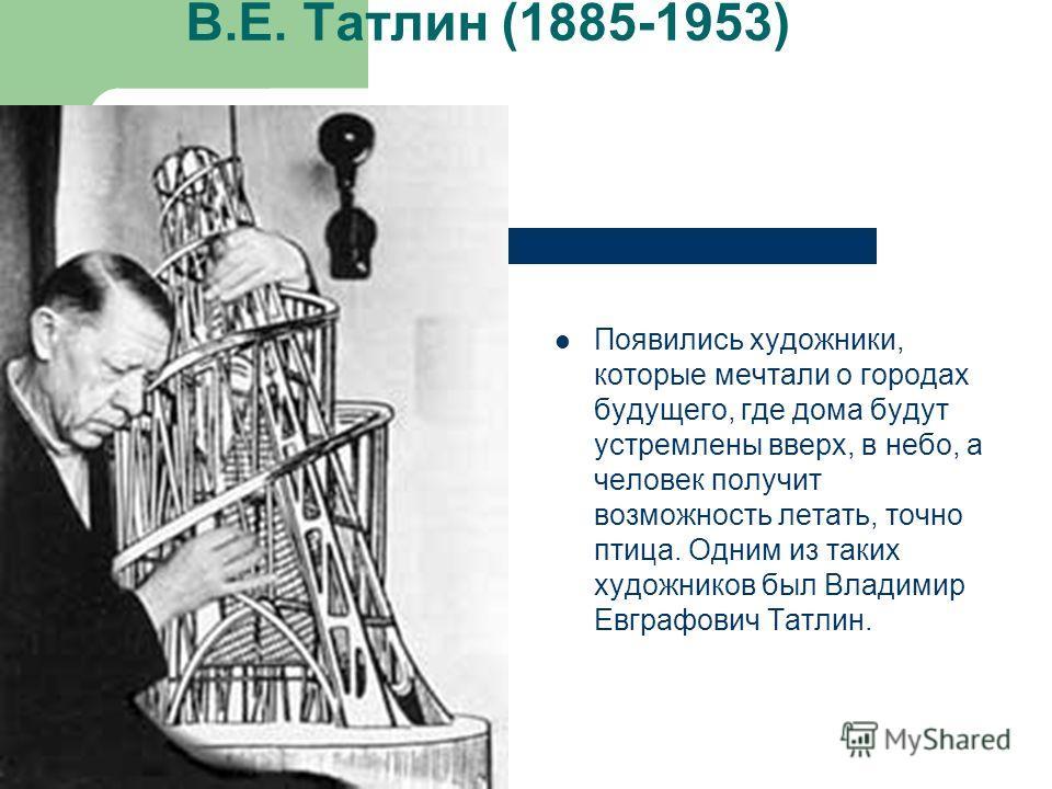 Появились художники, которые мечтали о городах будущего, где дома будут устремлены вверх, в небо, а человек получит возможность летать, точно птица. Одним из таких художников был Владимир Евграфович Татлин. В.Е. Татлин (1885-1953)