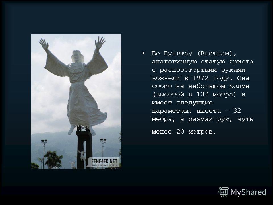 Во Вунгтау (Вьетнам), аналогичную статую Христа с распростертыми руками возвели в 1972 году. Она стоит на небольшом холме (высотой в 132 метра) и имеет следующие параметры: высота - 32 метра, а размах рук, чуть менее 20 метров.