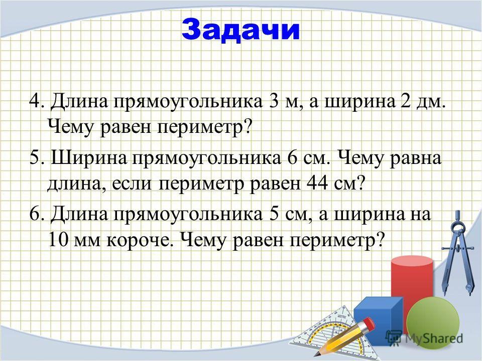 Задачи 4. Длина прямоугольника 3 м, а ширина 2 дм. Чему равен периметр? 5. Ширина прямоугольника 6 см. Чему равна длина, если периметр равен 44 см? 6. Длина прямоугольника 5 см, а ширина на 10 мм короче. Чему равен периметр?