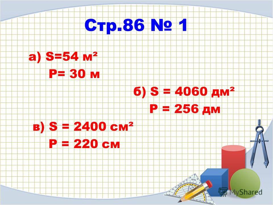 Стр.86 1 а) S=54 м² P= 30 м б) S = 4060 дм² P = 256 дм в) S = 2400 см² P = 220 см