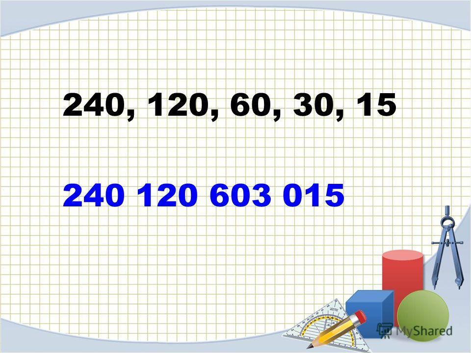 240, 120, 60, 30, 15 240 120 603 015