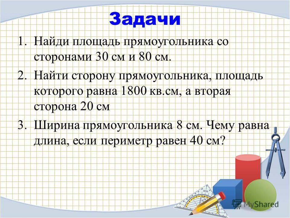 Задачи 1. Найди площадь прямоугольника со сторонами 30 см и 80 см. 2. Найти сторону прямоугольника, площадь которого равна 1800 кв.см, а вторая сторона 20 см 3. Ширина прямоугольника 8 см. Чему равна длина, если периметр равен 40 см?