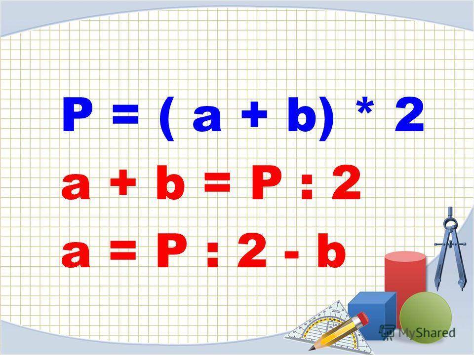 P = ( a + b) * 2 a + b = P : 2 a = P : 2 - b
