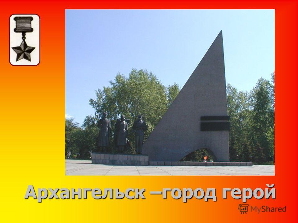 Архангельск –город герой