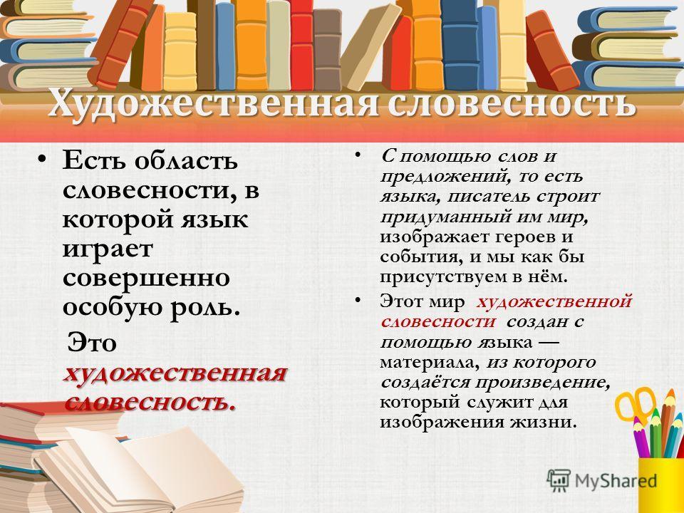 Художественная словесность Есть область словесности, в которой язык играет совершенно особую роль. художественная словесность. Это художественная словесность. С помощью слов и предложений, то есть языка, писатель строит придуманный им мир, изображает