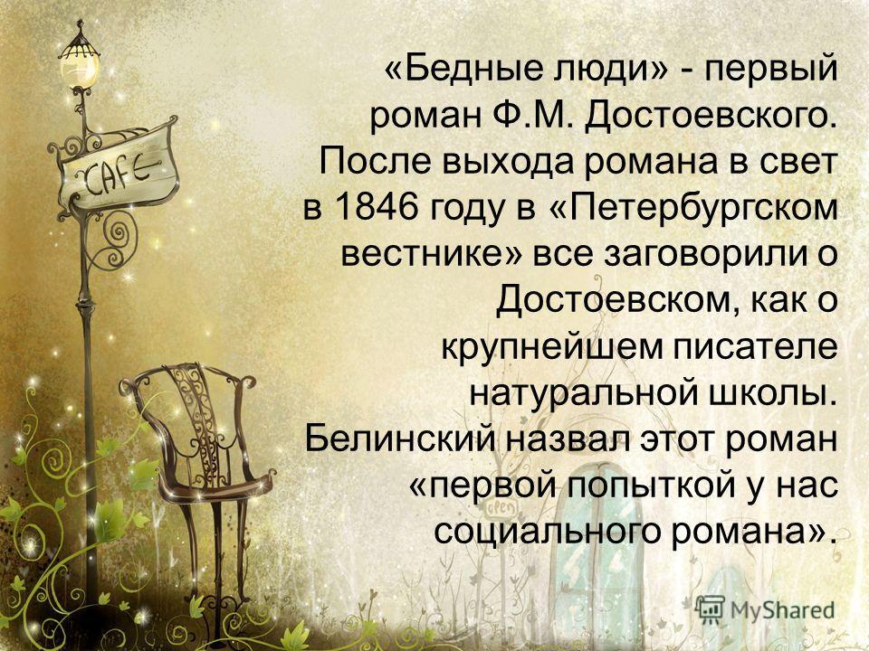 «Бедные люди» - первый роман Ф.М. Достоевского. После выхода романа в свет в 1846 году в «Петербургском вестнике» все заговорили о Достоевском, как о крупнейшем писателе натуральной школы. Белинский назвал этот роман «первой попыткой у нас социальног