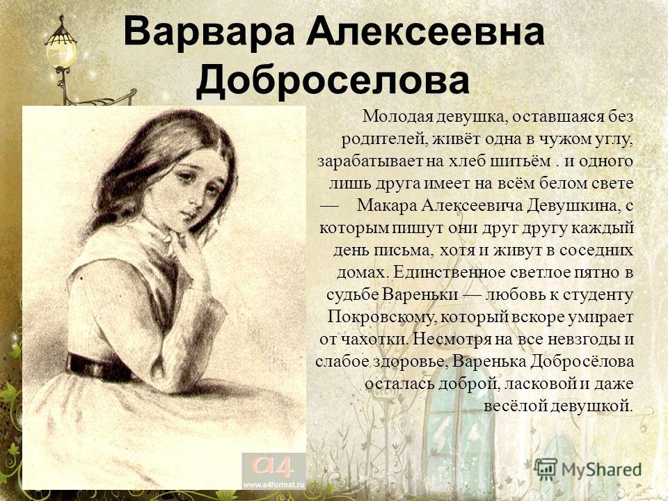 Варвара Алексеевна Доброселова Молодая девушка, оставшаяся без родителей, живёт одна в чужом углу, зарабатывает на хлеб шитьём. и одного лишь друга имеет на всём белом свете Макара Алексеевича Девушкина, с которым пишут они друг другу каждый день пис