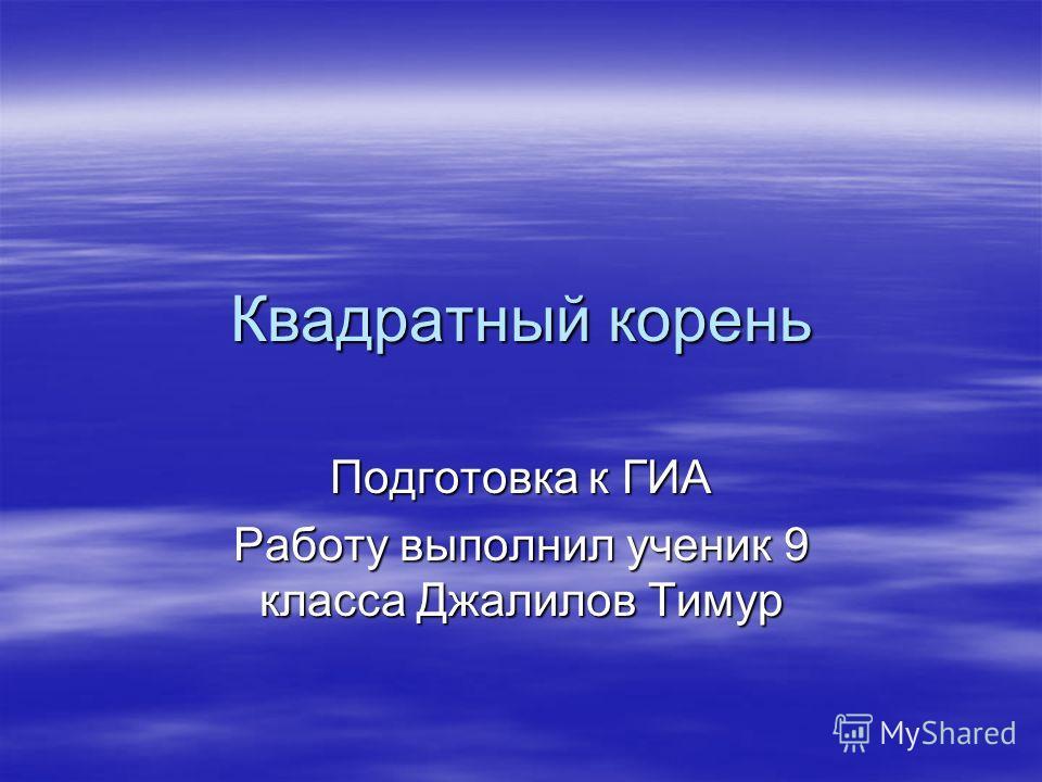 Квадратный корень Подготовка к ГИА Работу выполнил ученик 9 класса Джалилов Тимур