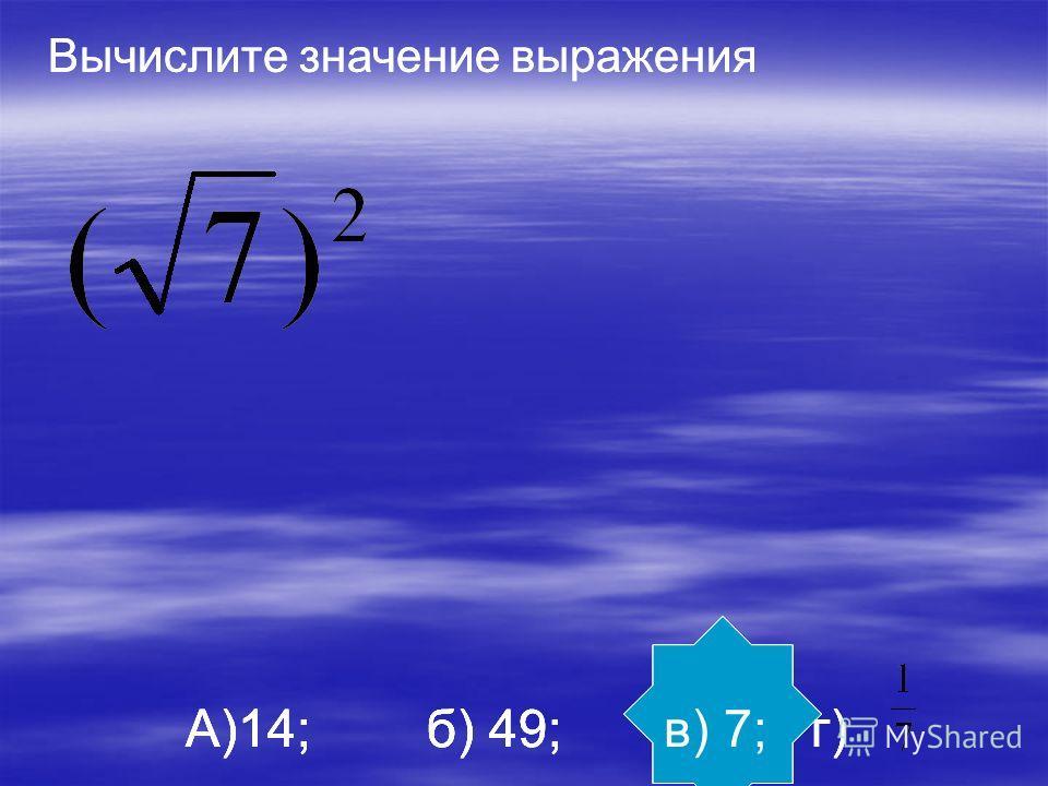 Вычислите значение выражения А)14; б) 49; в) 7; г) Вычислите значение выражения А)14; б) 49; в) 7; г)
