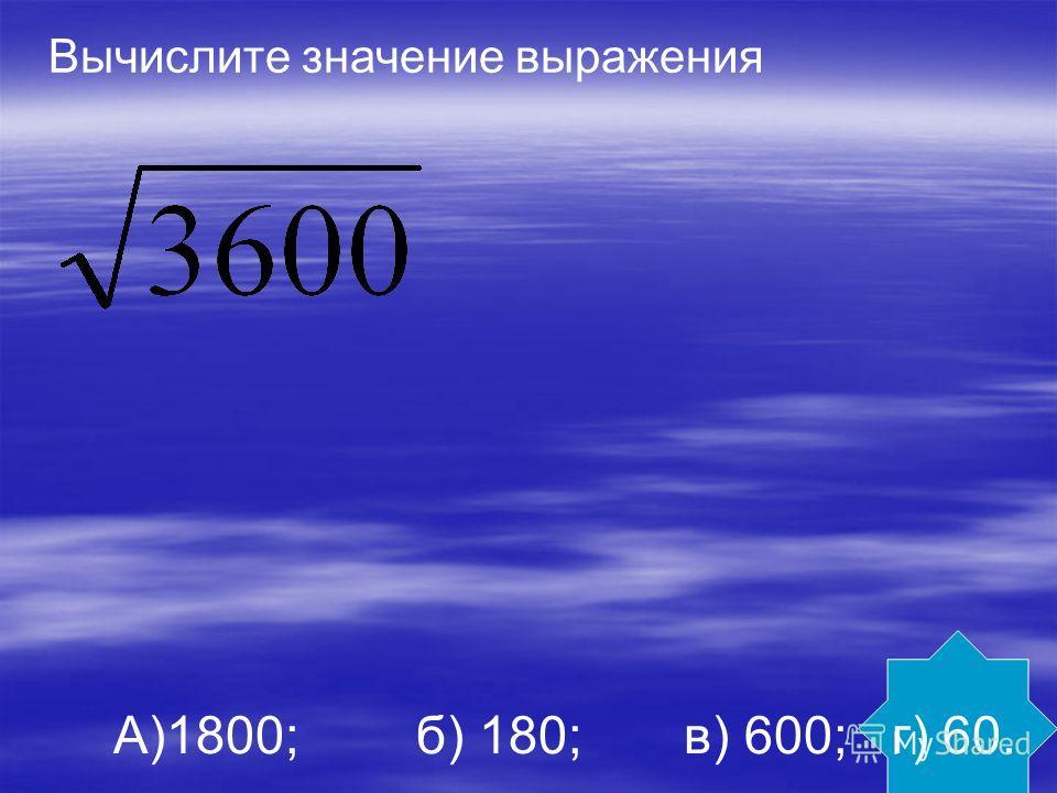Вычислите значение выражения А)1800; б) 180; в) 600; г) 60.