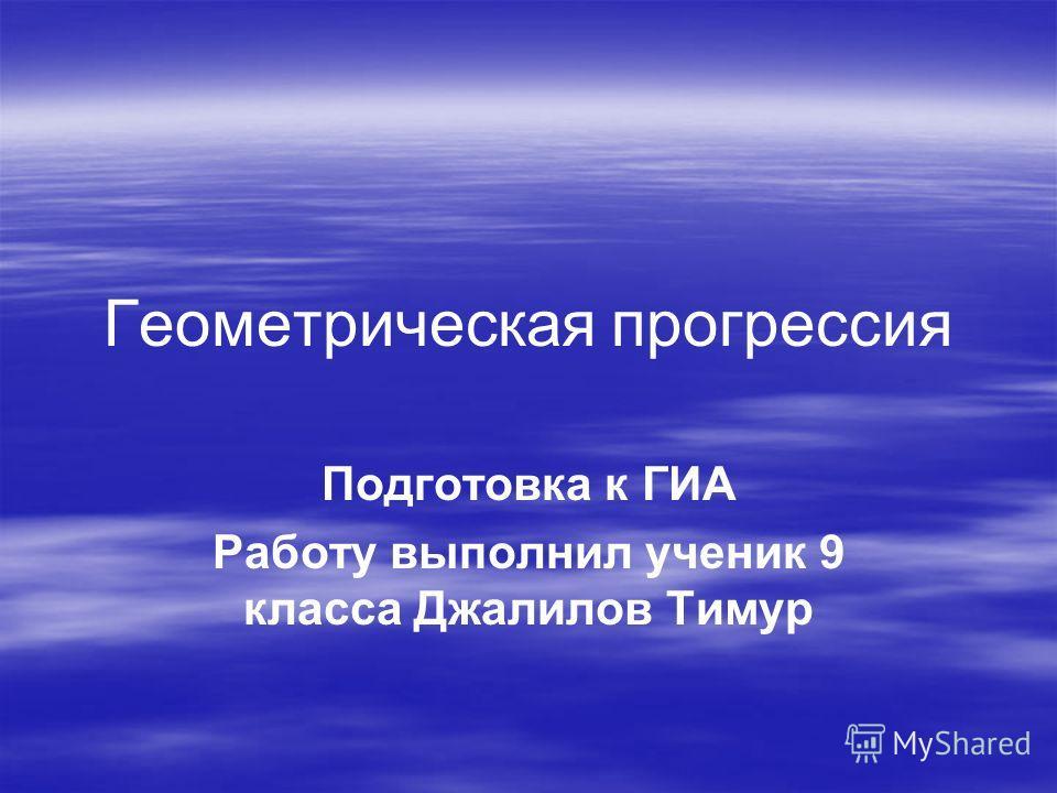 Геометрическая прогрессия Подготовка к ГИА Работу выполнил ученик 9 класса Джалилов Тимур
