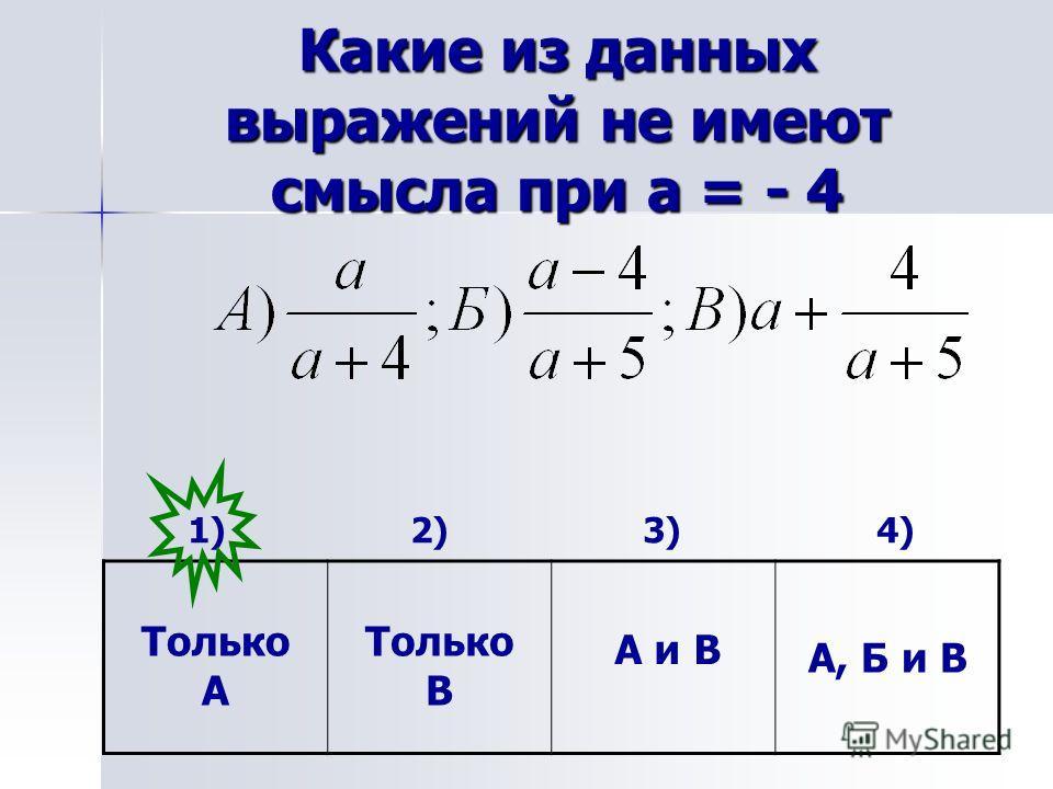 Какие из данных выражений не имеют смысла при а = - 4 1) 2) 3) 4) Только А А и В А, Б и В Только В