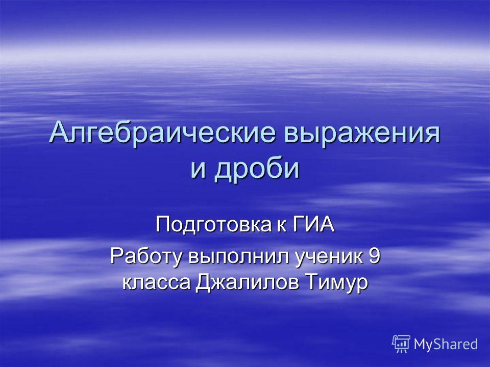 Алгебраические выражения и дроби Подготовка к ГИА Работу выполнил ученик 9 класса Джалилов Тимур