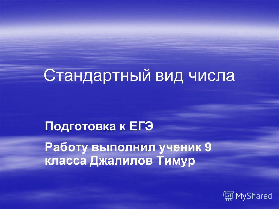 Стандартный вид числа Подготовка к ЕГЭ Работу выполнил ученик 9 класса Джалилов Тимур