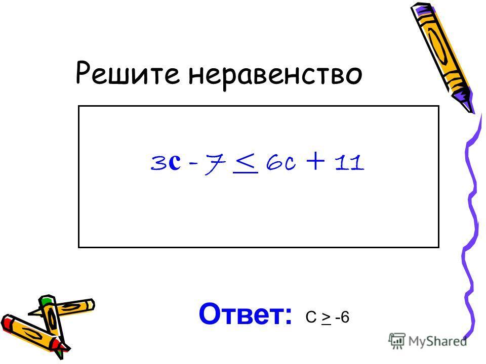 Решите неравенство 3 с - 7 < 6c + 11 Ответ: С > -6