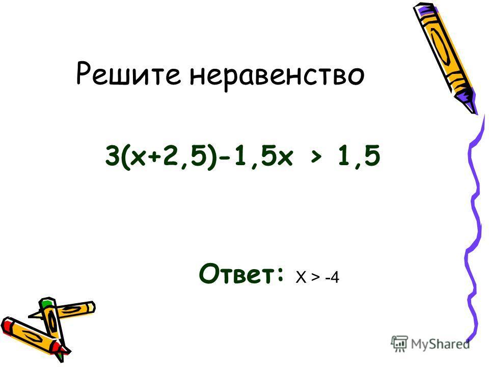 Решите неравенство 3(х+2,5)-1,5 х > 1,5 Ответ: Х > -4