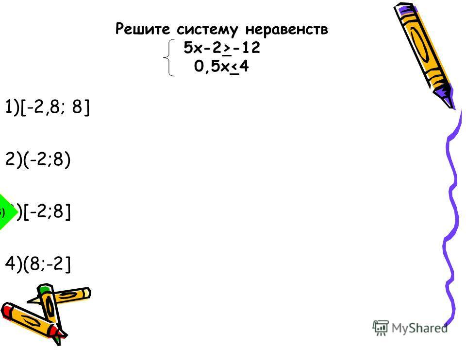 1)[-2,8; 8] 2)(-2;8) 3)[-2;8] 4)(8;-2] 3) Решите систему неравенств 5 х-2>-12 0,5x
