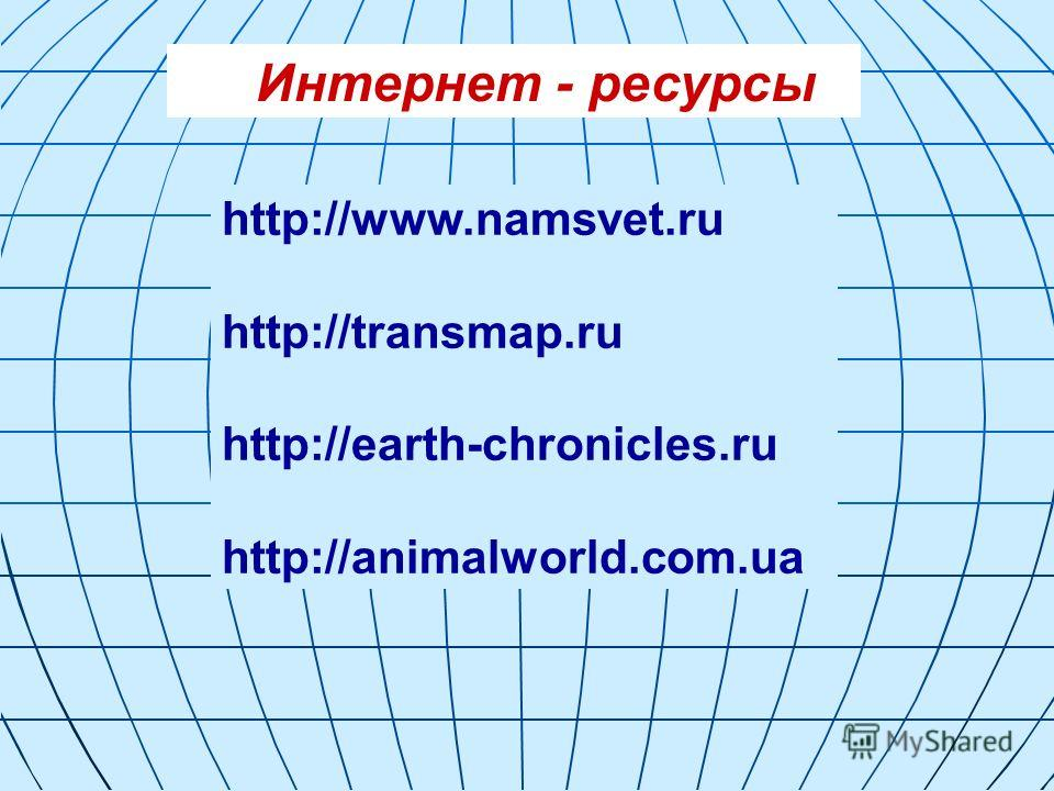 Интернет - ресурсы http://www.namsvet.ru http://transmap.ru http://earth-chronicles.ru http://animalworld.com.ua