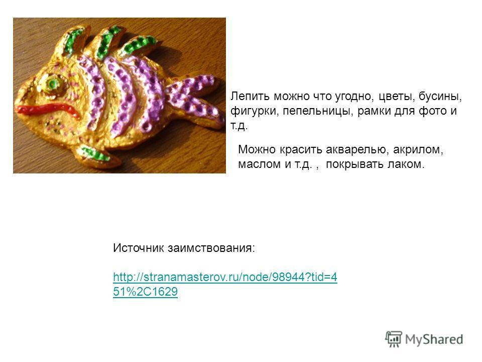 Лепить можно что угодно, цветы, бусины, фигурки, пепельницы, рамки для фото и т.д. Можно красить акварелью, акрилом, маслом и т.д., покрывать лаком. Источник заимствования: http://stranamasterov.ru/node/98944?tid=4 51%2C1629 http://stranamasterov.ru/