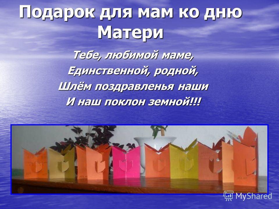 Подарок для мам ко дню Матери Тебе, любимой маме, Единственной, родной, Шлём поздравленья наши И наш поклон земной!!!