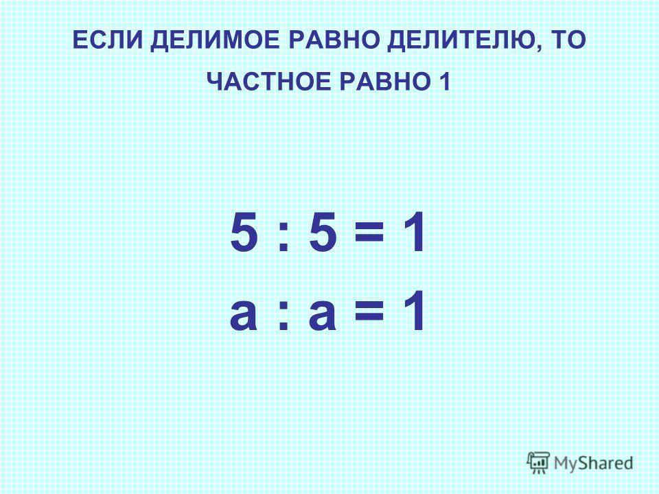 ЕСЛИ ДЕЛИМОЕ РАВНО ДЕЛИТЕЛЮ, ТО ЧАСТНОЕ РАВНО 1 5 : 5 = 1 a : a = 1