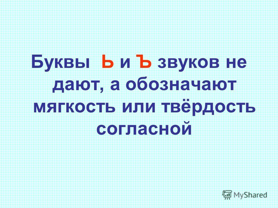 Буквы Ь и Ъ звуков не дают, а обозначают мягкость или твёрдость согласной
