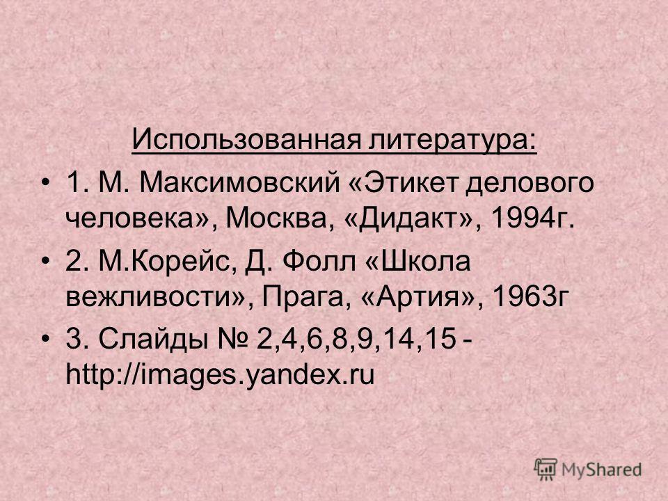Использованная литература: 1. М. Максимовский «Этикет делового человека», Москва, «Дидакт», 1994 г. 2. М.Корейс, Д. Фолл «Школа вежливости», Прага, «Артия», 1963 г 3. Слайды 2,4,6,8,9,14,15 - http://images.yandex.ru