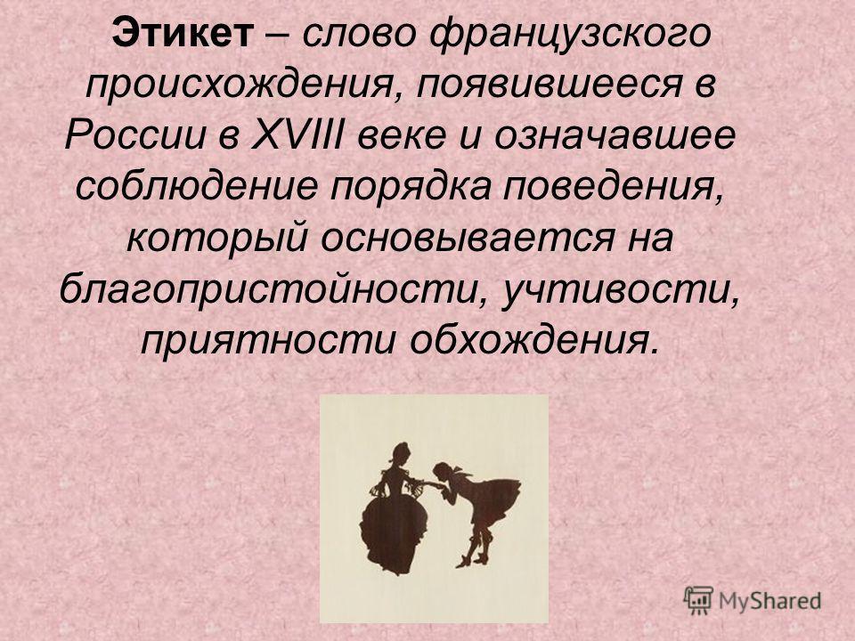 Этикет – слово французского происхождения, появившееся в России в XVIII веке и означавшее соблюдение порядка поведения, который основывается на благопристойности, учтивости, приятности обхождения.