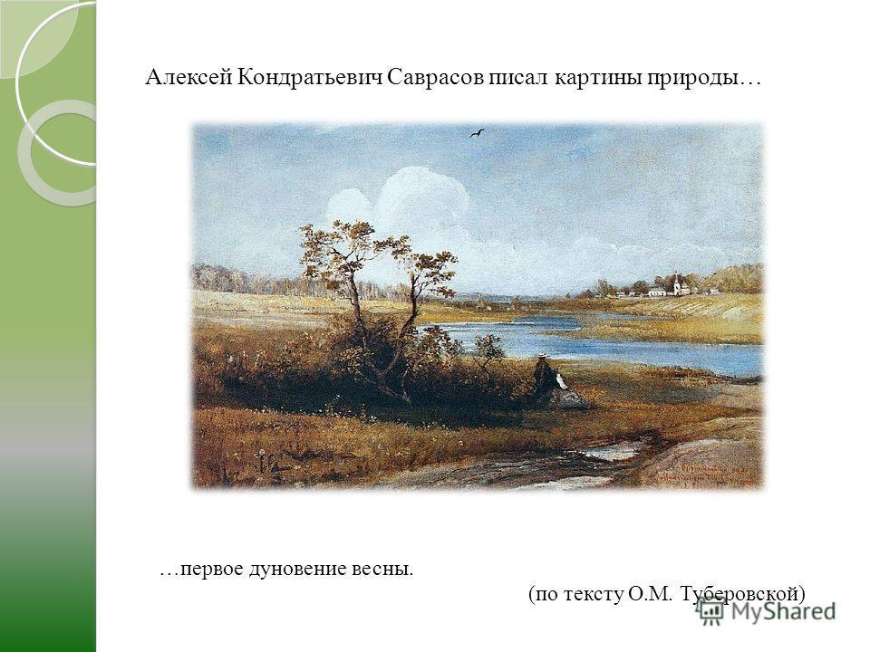 Алексей Кондратьевич Саврасов писал картины природы… …первое дуновение весны. (по тексту О.М. Туберовской)