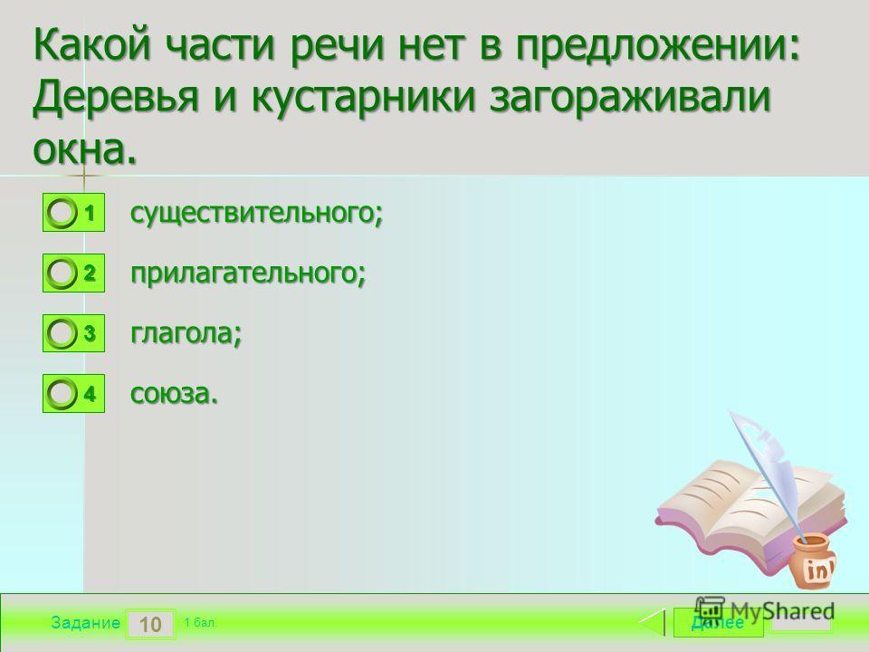 Далее 10 Задание 1 бал. 1111 2222 3333 4444 Какой части речи нет в предложении: Деревья и кустарники загораживали окна. существительного; прилагательного; глагола; глагола; союза.