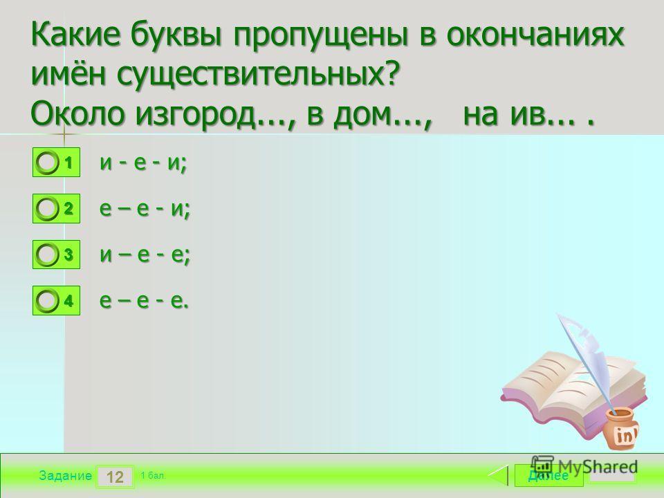 Далее 12 Задание 1 бал. 1111 2222 3333 4444 Какие буквы пропущены в окончаниях имён существительных? Около изгород..., в дом..., на ив.... и - е - и; и - е - и; е – е - и; е – е - и; и – е - е; и – е - е; е – е - е.