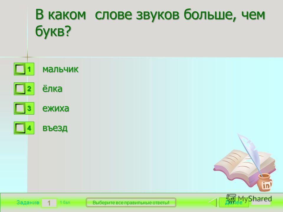 Далее 1 Задание 1 бал. Выберите все правильные ответы! 1111 2222 3333 4444 В каком слове звуков больше, чем букв? мальчик ёлка ежиха въезд