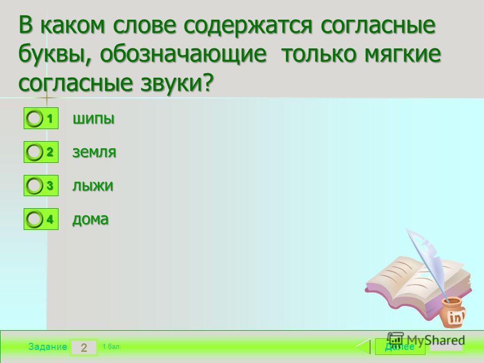 Далее 2 Задание 1 бал. 1111 2222 3333 4444 В каком слове содержатся согласные буквы, обозначающие только мягкие согласные звуки? шипы земля лыжи дома