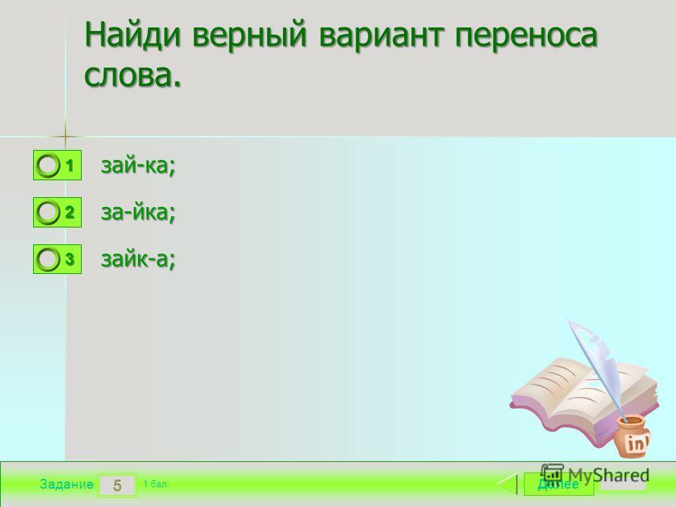 Далее 5 Задание 1 бал. 1111 2222 3333 Найди верный вариант переноса слова. зай-ка; за-йка; зайк-а;