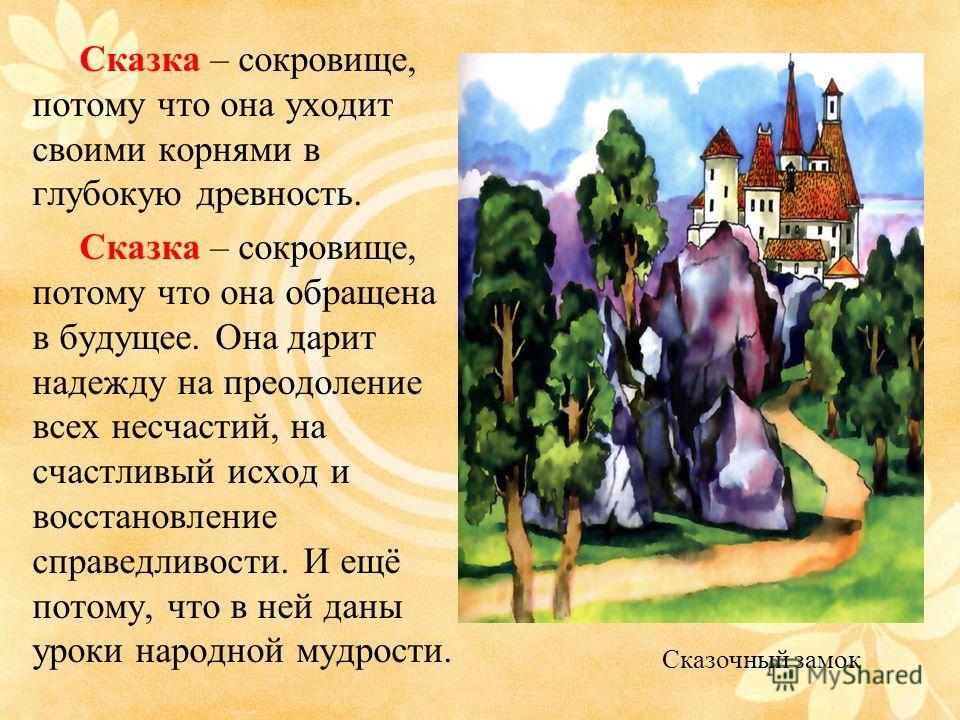 Сказка – сокровище, потому что она уходит своими корнями в глубокую древность. Сказка – сокровище, потому что она обращена в будущее. Она дарит надежду на преодоление всех несчастий, на счастливый исход и восстановление справедливости. И ещё потому,