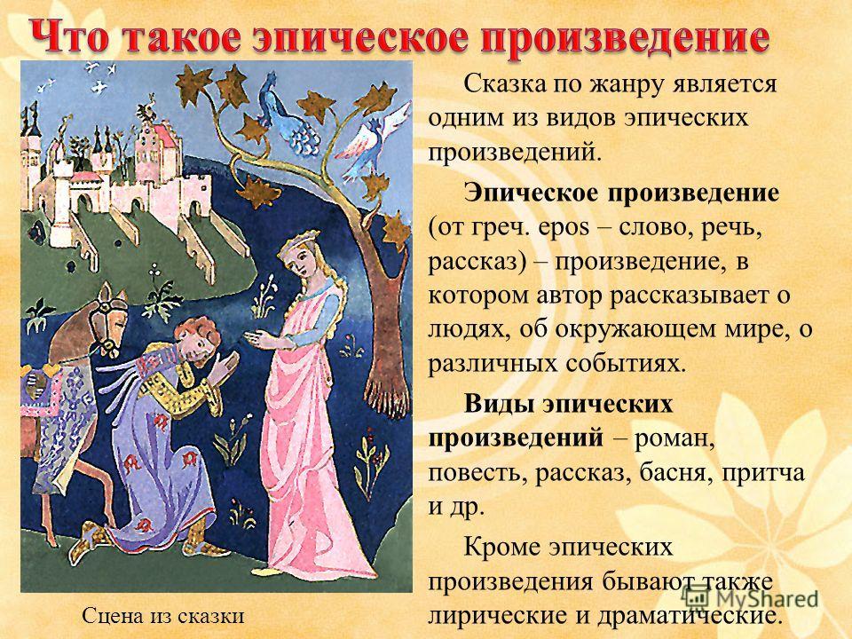 Сказка по жанру является одним из видов эпических произведений. Эпическое произведение (от греч. epos – слово, речь, рассказ) – произведение, в котором автор рассказывает о людях, об окружающем мире, о различных событиях. Виды эпических произведений