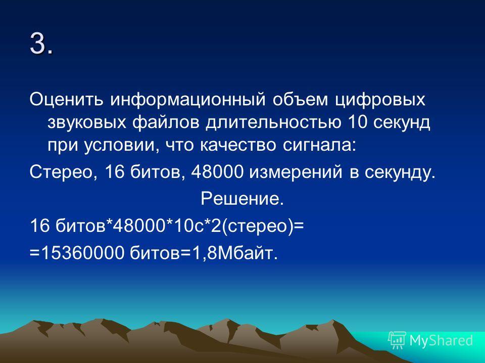 3. Оценить информационный объем цифровых звуковых файлов длительностью 10 секунд при условии, что качество сигнала: Стерео, 16 битов, 48000 измерений в секунду. Решение. 16 битов*48000*10 с*2(стерео)= =15360000 битов=1,8Мбайт.