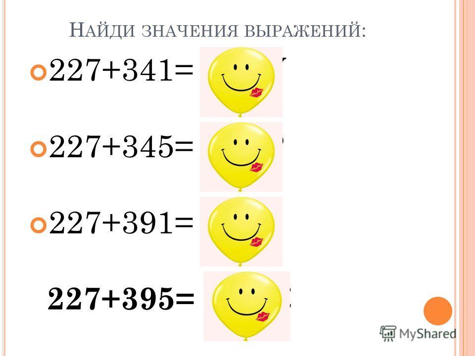 Н АЙДИ ЗНАЧЕНИЯ ВЫРАЖЕНИЙ : 227+341= 568 У 227+345= 572 Р 227+391= 618 Г 227+395= 622 К