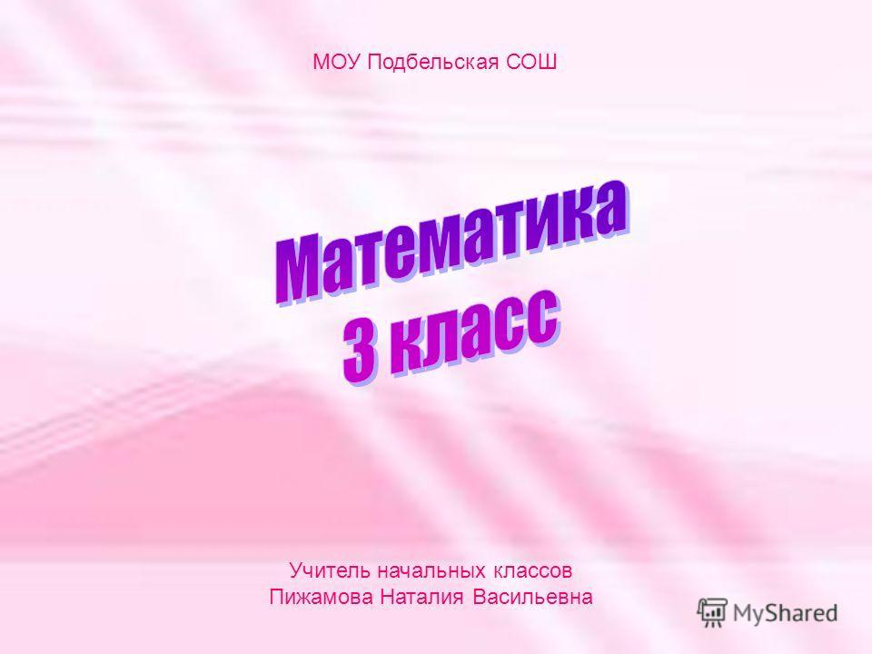 МОУ Подбельская СОШ Учитель начальных классов Пижамова Наталия Васильевна