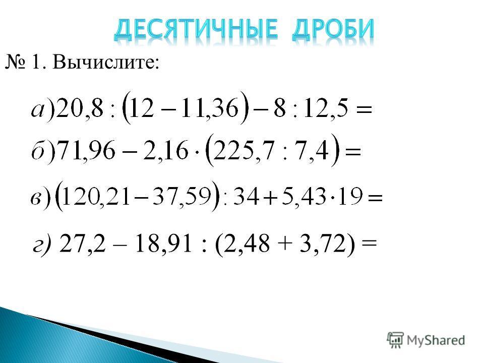 г) 27,2 – 18,91 : (2,48 + 3,72) = 1. Вычислите: