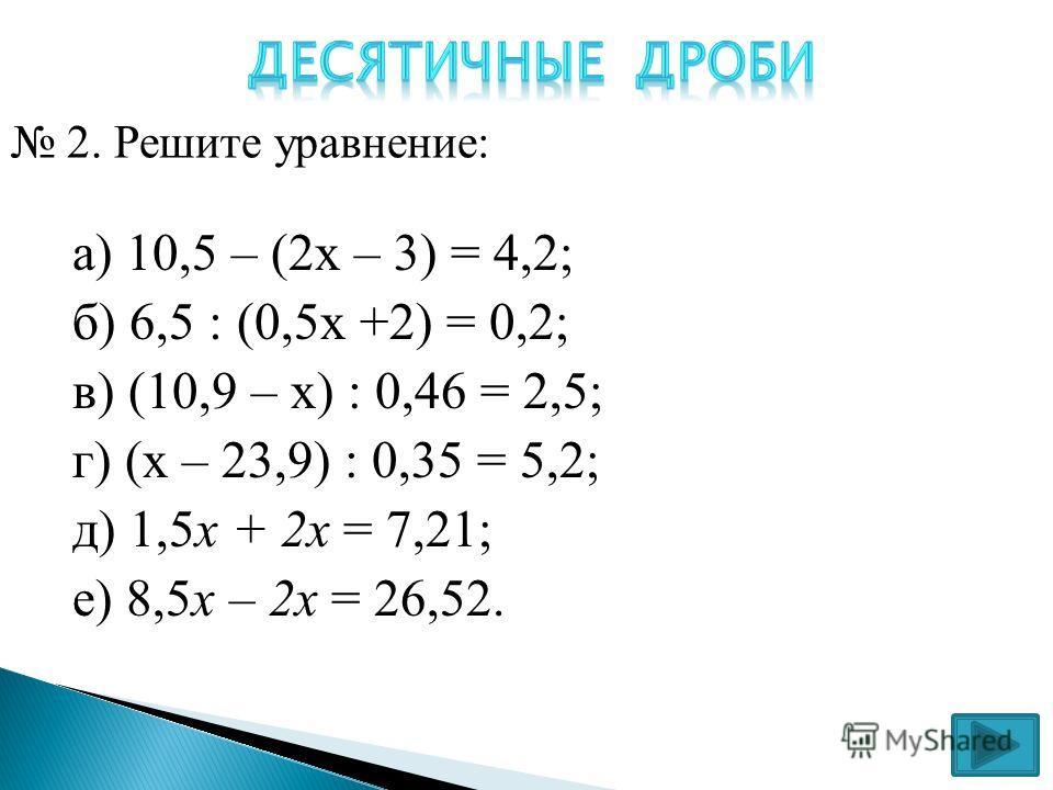 а) 10,5 – (2 х – 3) = 4,2; б) 6,5 : (0,5 х +2) = 0,2; в) (10,9 – х) 0,46 = 2,5; г) (х – 23,9) 0,35 = 5,2; д) 1,5x + 2 х = 7,21; е) 8,5x – 2 х = 26,52. 2. Решите уравнение: