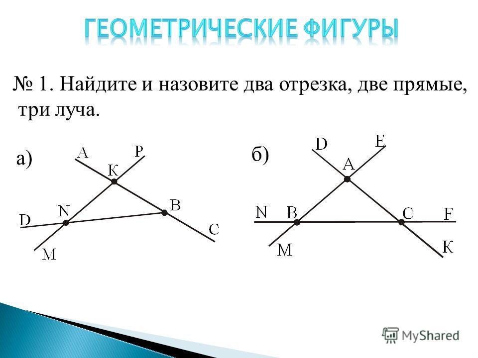 1. Найдите и назовите два отрезка, две прямые, три луча. а) б)