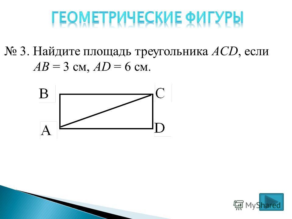 3. Найдите площадь треугольника ACD, если АВ = 3 см, AD = 6 см.