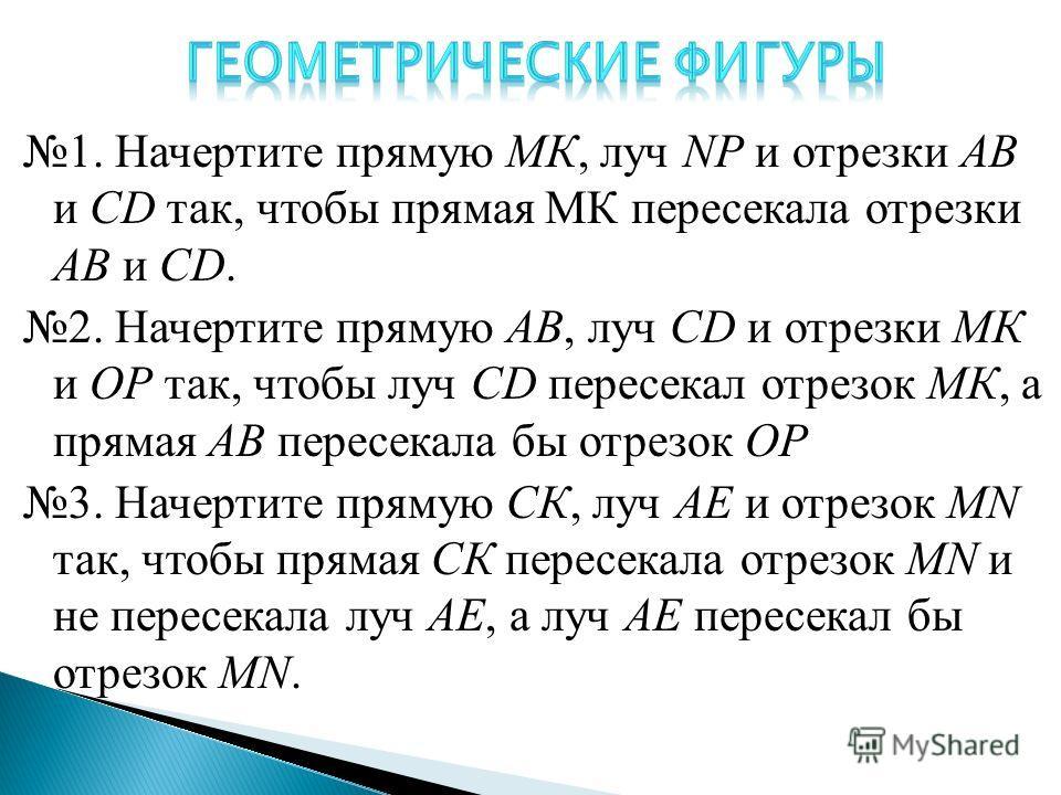 1. Начертите прямую МК, луч NP и отрезки АВ и CD так, чтобы прямая МК пересекала отрезки АВ и CD. 2. Начертите прямую АВ, луч CD и отрезки МК и ОР так, чтобы луч CD пересекал отрезок МК, а прямая АВ пересекала бы отрезок ОР 3. Начертите прямую СК, лу