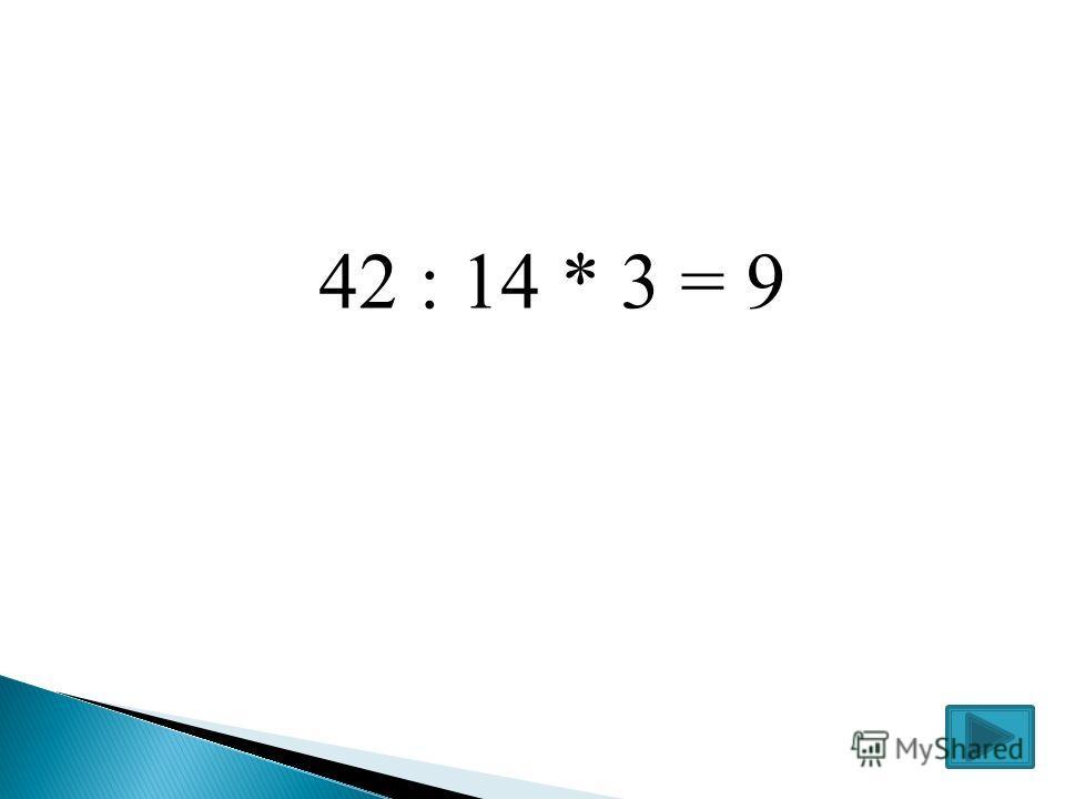 42 : 14 * 3 = 9