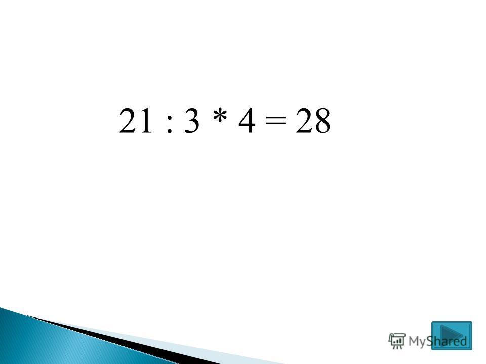 21 : 3 * 4 = 28