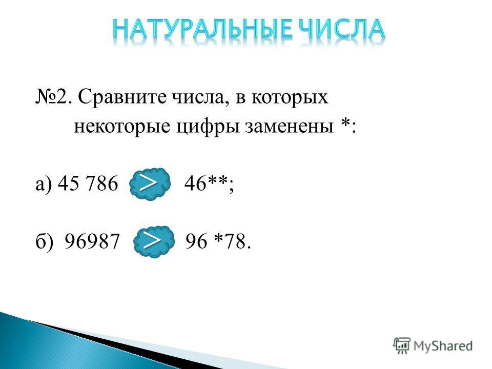 2. Сравните числа, в которых некоторые цифры заменены *: а) 45 786 и 46**; б) 96987 и 96 *78. > >