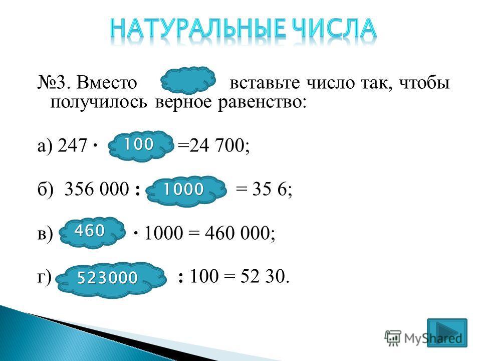 3. Вместо вставьте число так, чтобы получилось верное равенство: а) 247 · * =24 700; б) 356 000 : * = 35 6; в) * · 1000 = 460 000; г) : 100 = 52 30. 100 1000 460 523000