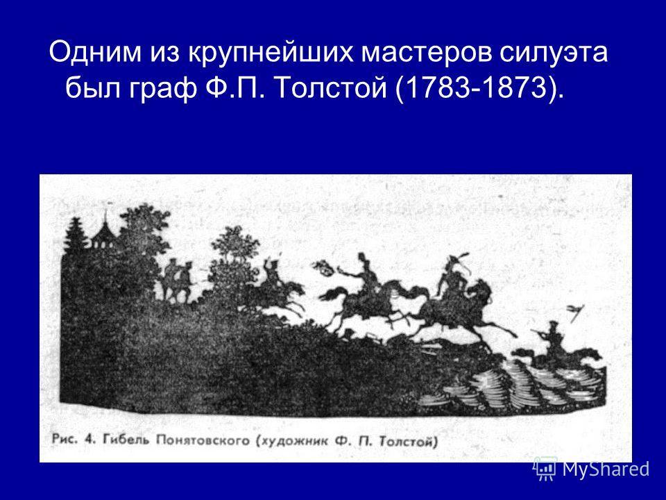 Одним из крупнейших мастеров силуэта был граф Ф.П. Толстой (1783-1873).
